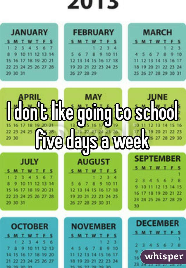 I don't like going to school five days a week