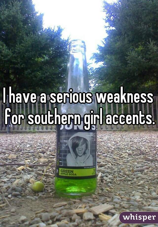 I have a serious weakness for southern girl accents.