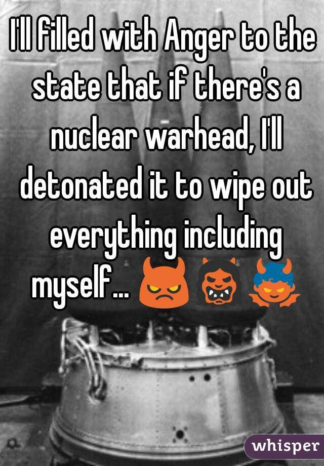 I'll filled with Anger to the state that if there's a nuclear warhead, I'll detonated it to wipe out everything including myself... 😈👹👿