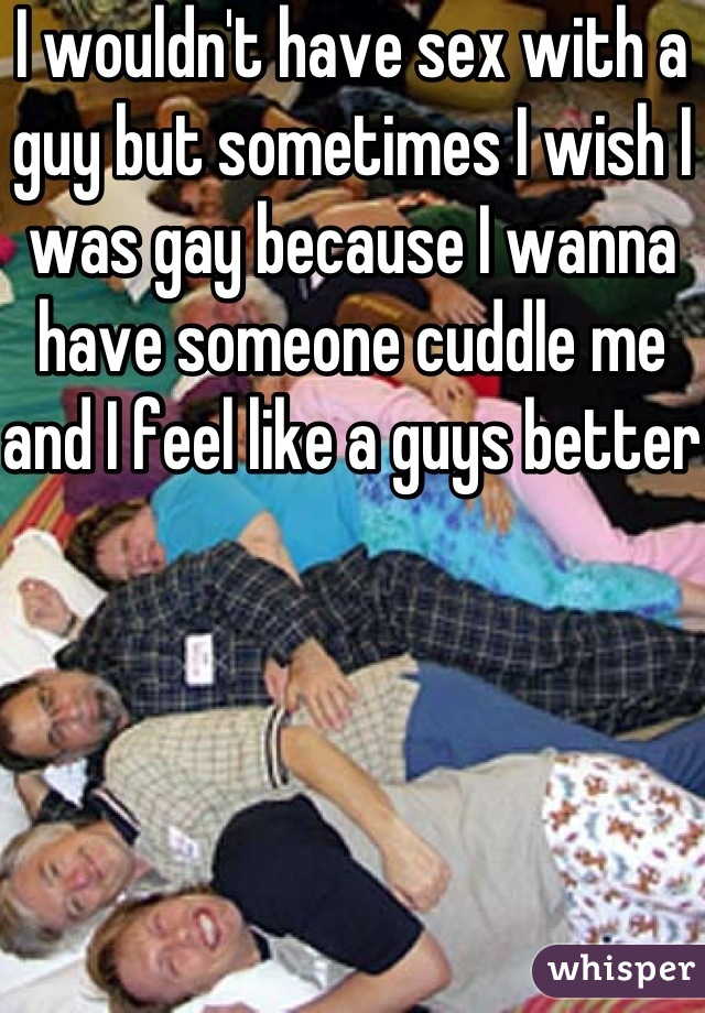 I wouldn't have sex with a guy but sometimes I wish I was gay because I wanna have someone cuddle me and I feel like a guys better