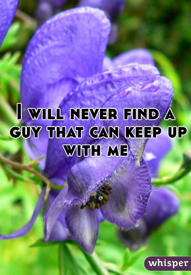 I will never find a guy that can keep up with me
