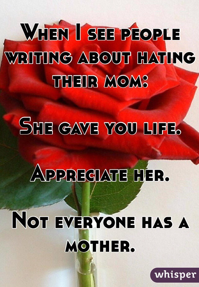 When I see people writing about hating their mom:  She gave you life.  Appreciate her.  Not everyone has a mother.
