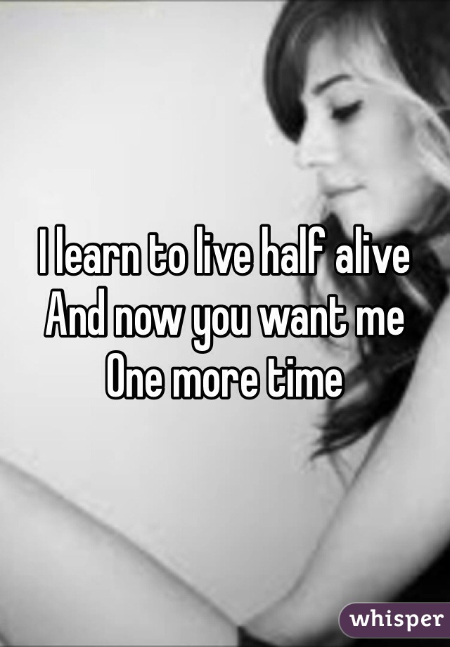 I learn to live half alive  And now you want me  One more time