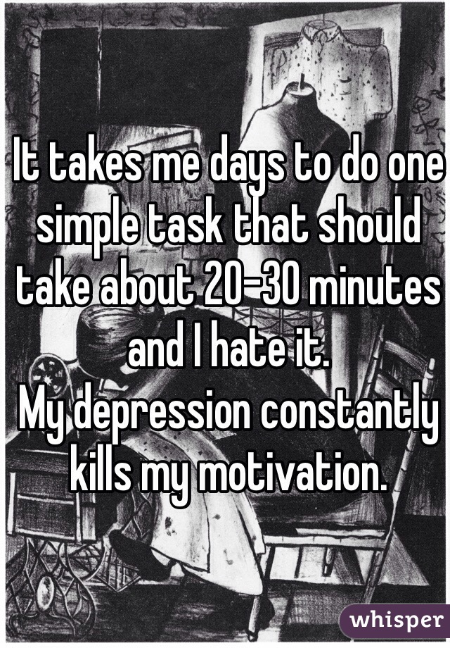 It takes me days to do one simple task that should take about 20-30 minutes and I hate it.  My depression constantly kills my motivation.