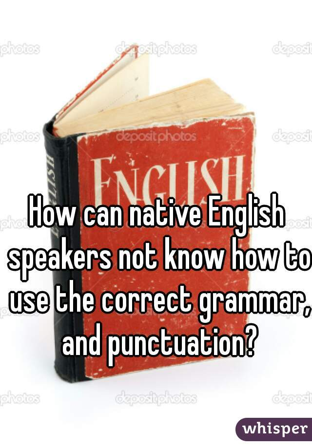 How can native English speakers not know how to use the correct grammar, and punctuation?