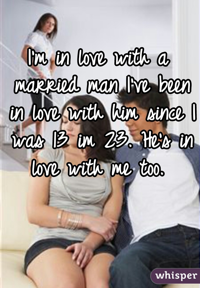 I'm in love with a married man I've been in love with him since I was 13 im 23. He's in love with me too.