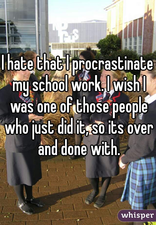 I hate that I procrastinate my school work. I wish I was one of those people who just did it, so its over and done with.