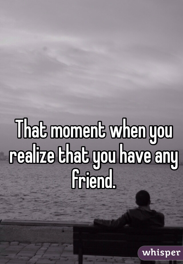That moment when you realize that you have any friend.