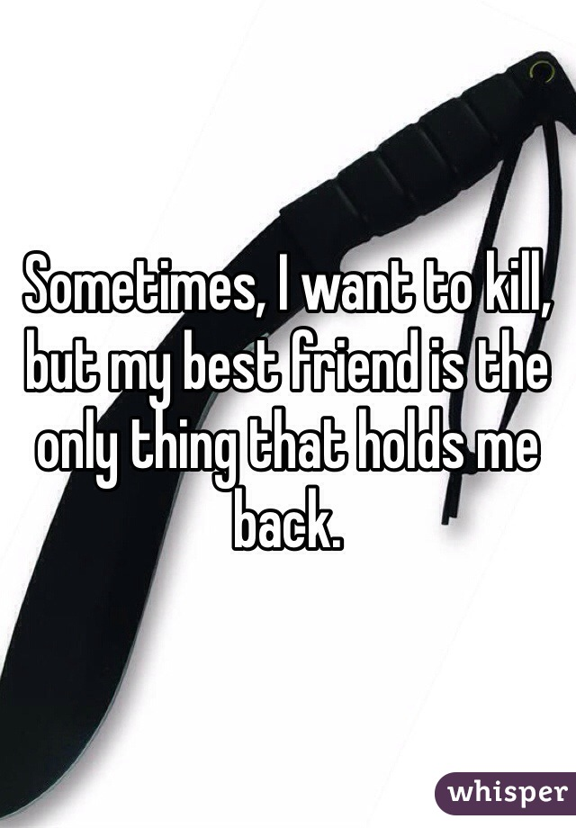 Sometimes, I want to kill, but my best friend is the only thing that holds me back.