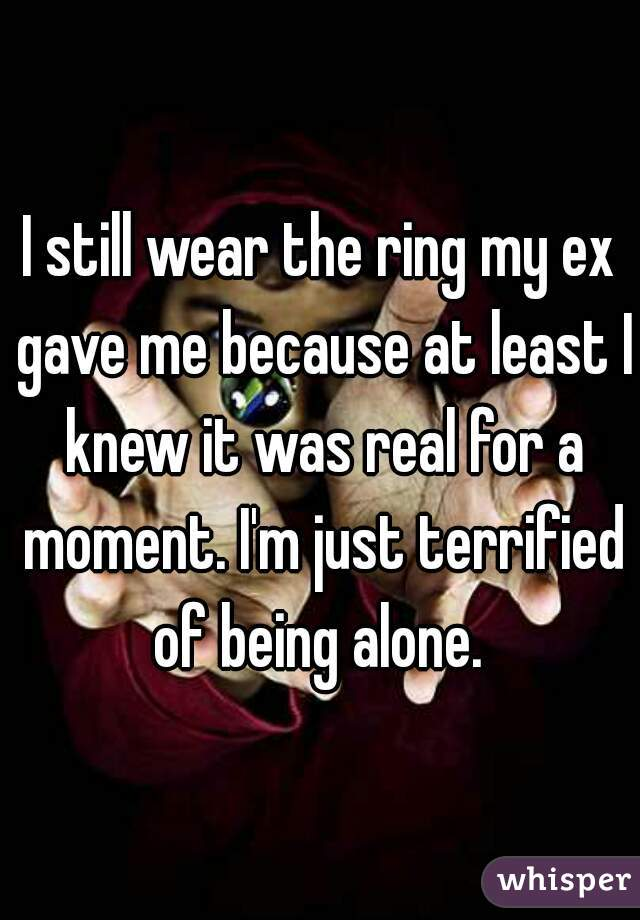 I still wear the ring my ex gave me because at least I knew it was real for a moment. I'm just terrified of being alone.