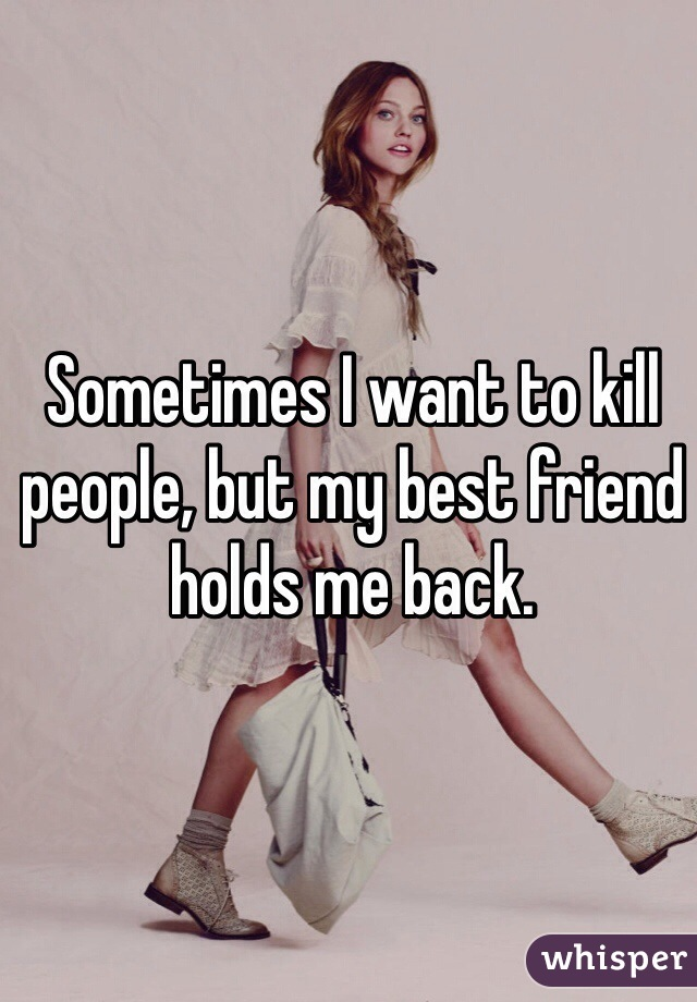 Sometimes I want to kill people, but my best friend holds me back.