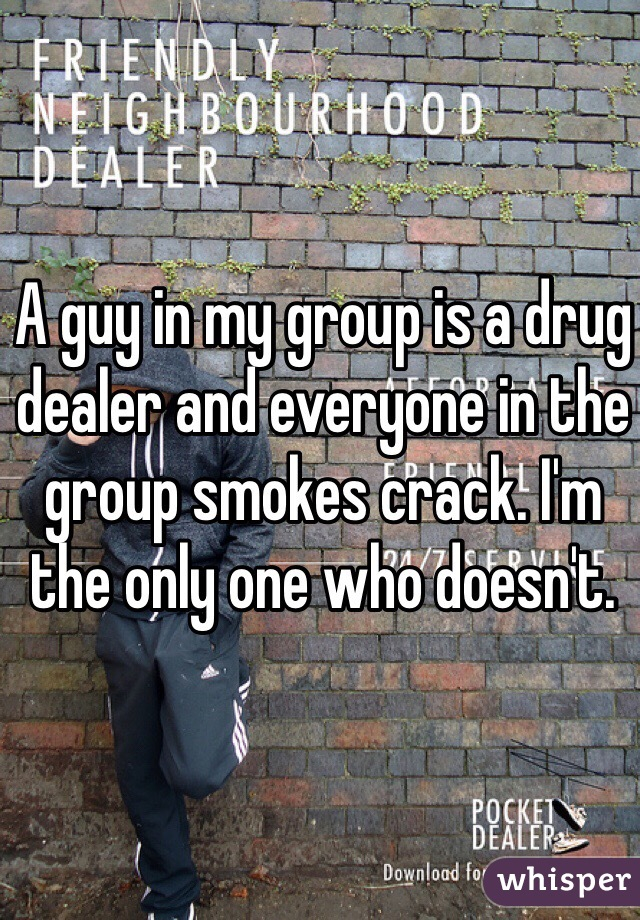 A guy in my group is a drug dealer and everyone in the group smokes crack. I'm the only one who doesn't.