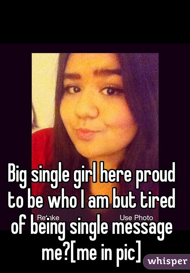 Big single girl here proud to be who I am but tired of being single message me?[me in pic]