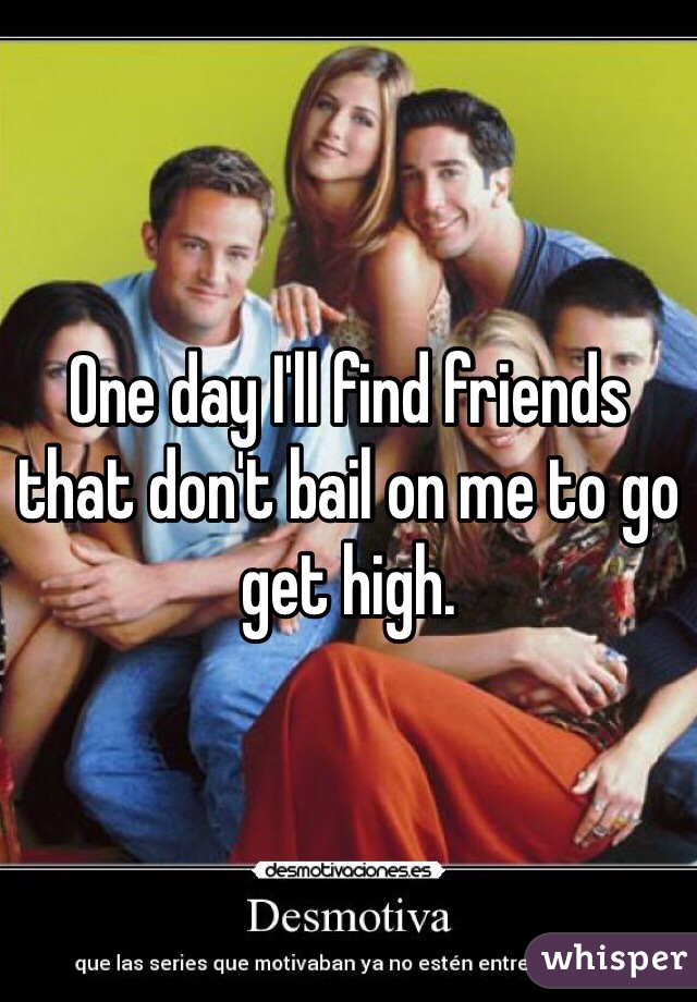 One day I'll find friends that don't bail on me to go get high.