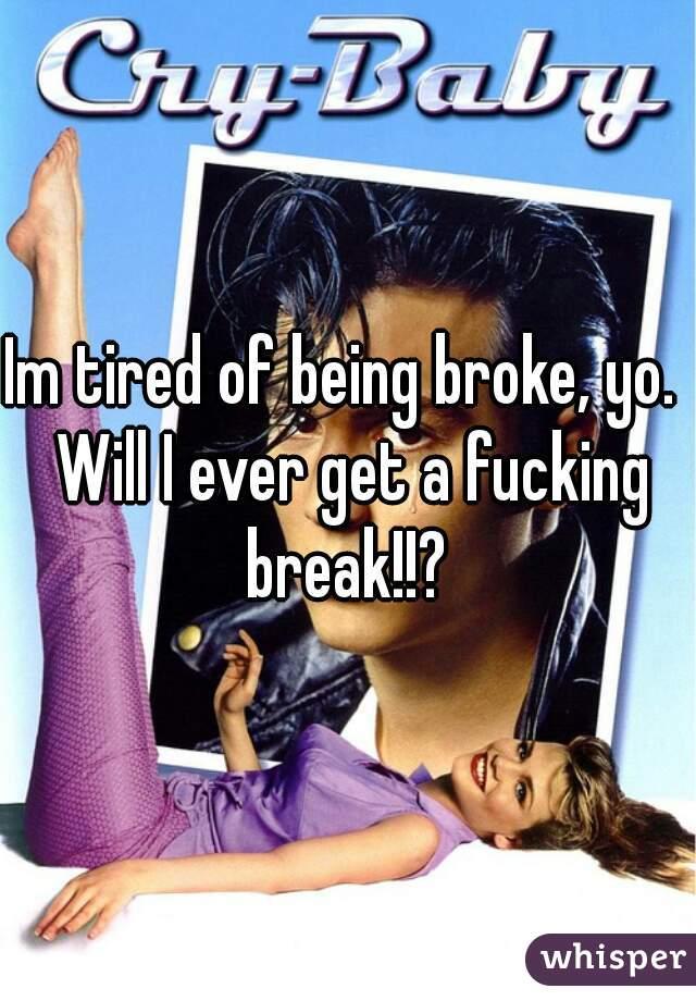 Im tired of being broke, yo.  Will I ever get a fucking break!!?