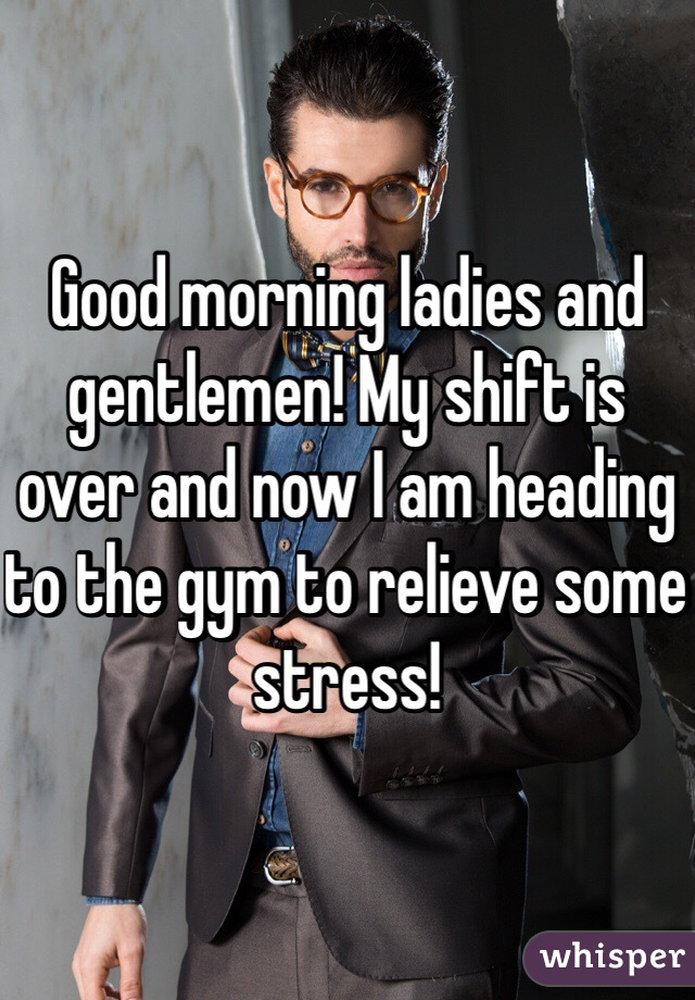 Good morning ladies and gentlemen! My shift is over and now I am heading to the gym to relieve some stress!