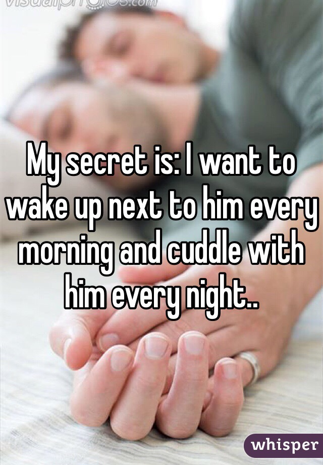 My secret is: I want to wake up next to him every morning and cuddle with him every night..