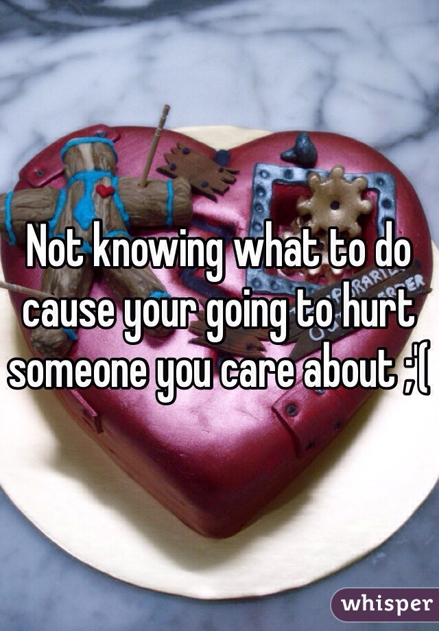 Not knowing what to do cause your going to hurt someone you care about ;'(