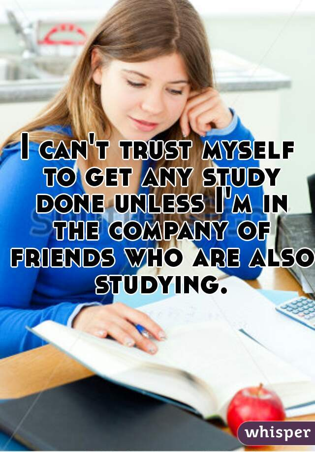 I can't trust myself to get any study done unless I'm in the company of friends who are also studying.
