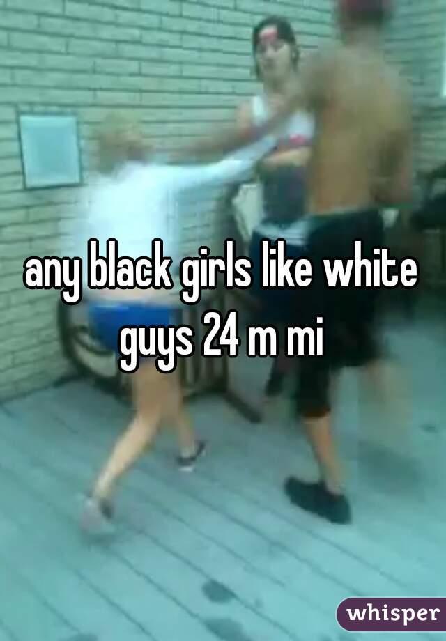 any black girls like white guys 24 m mi