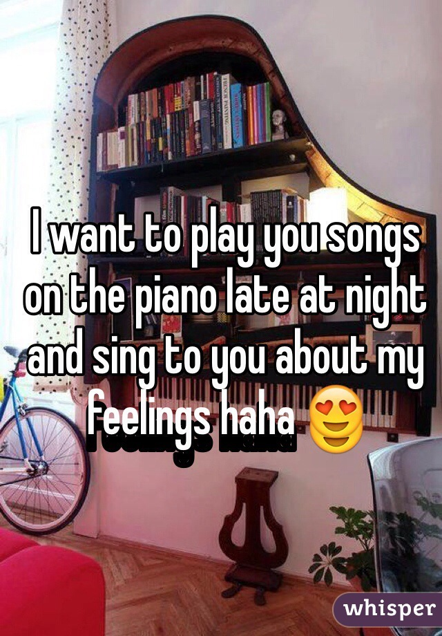 I want to play you songs on the piano late at night and sing to you about my feelings haha 😍