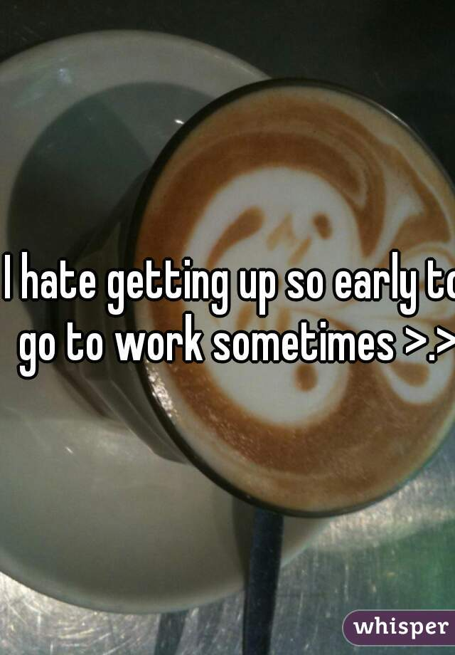 I hate getting up so early to go to work sometimes >.>