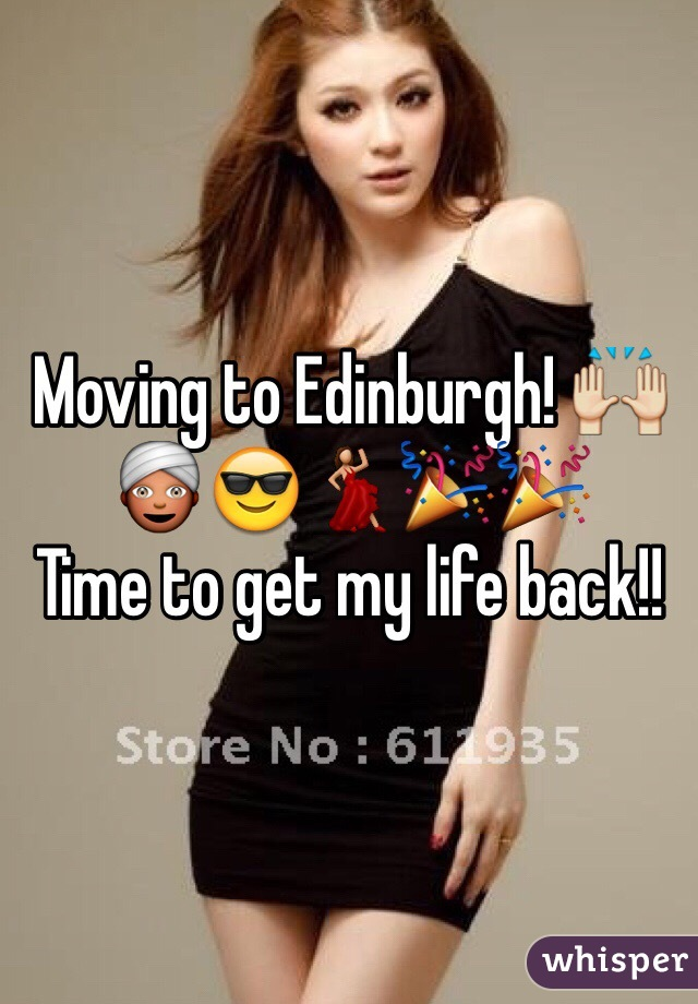 Moving to Edinburgh! 🙌👳😎💃🎉🎉  Time to get my life back!!