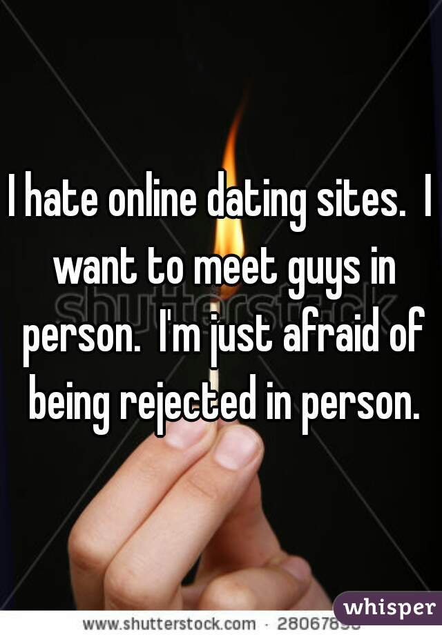 I hate online dating sites.  I want to meet guys in person.  I'm just afraid of being rejected in person.