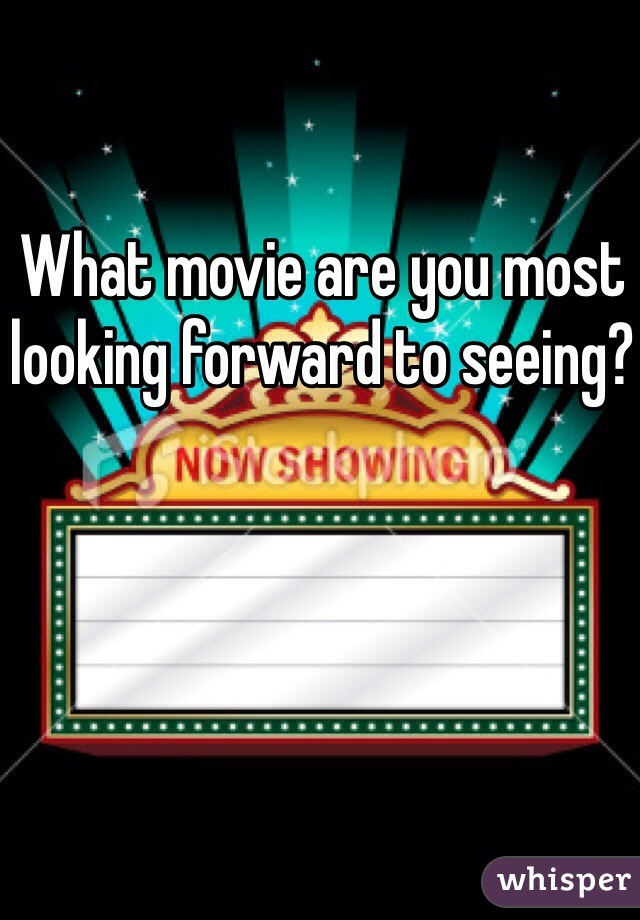 What movie are you most looking forward to seeing?