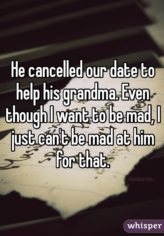 He cancelled our date to help his grandma. Even though I want to be mad, I just can't be mad at him for that.