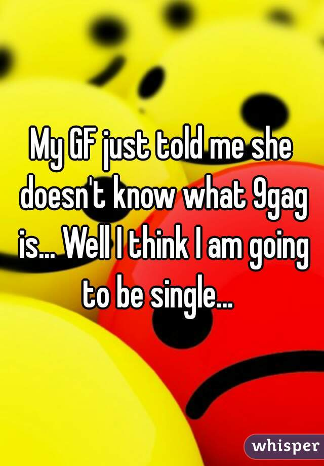 My GF just told me she doesn't know what 9gag is... Well I think I am going to be single...