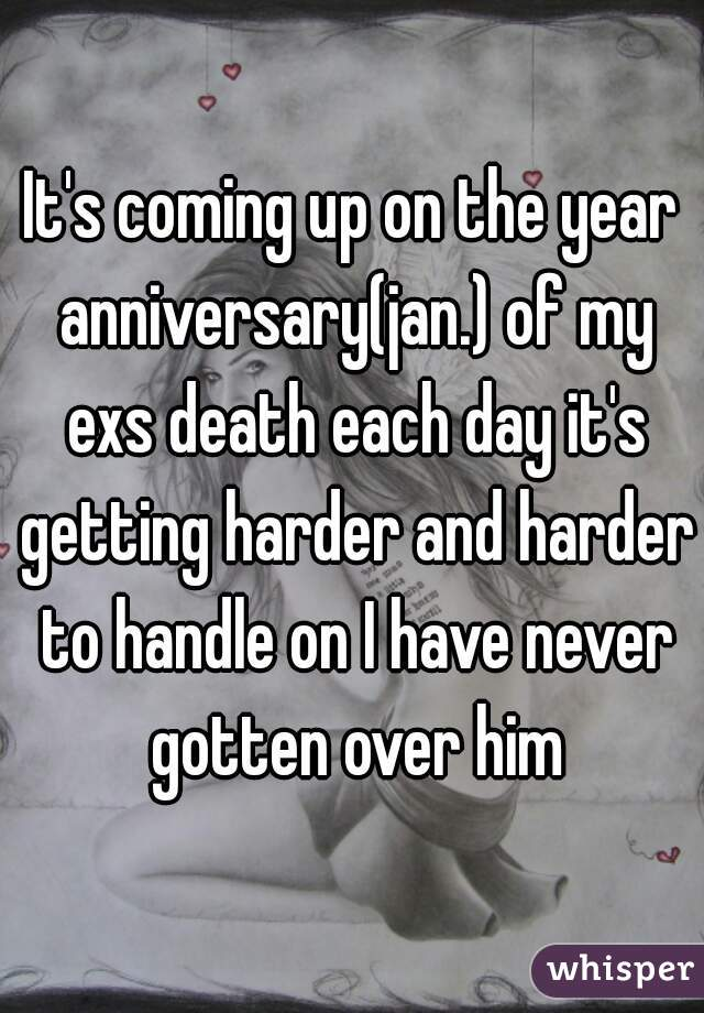 It's coming up on the year anniversary(jan.) of my exs death each day it's getting harder and harder to handle on I have never gotten over him