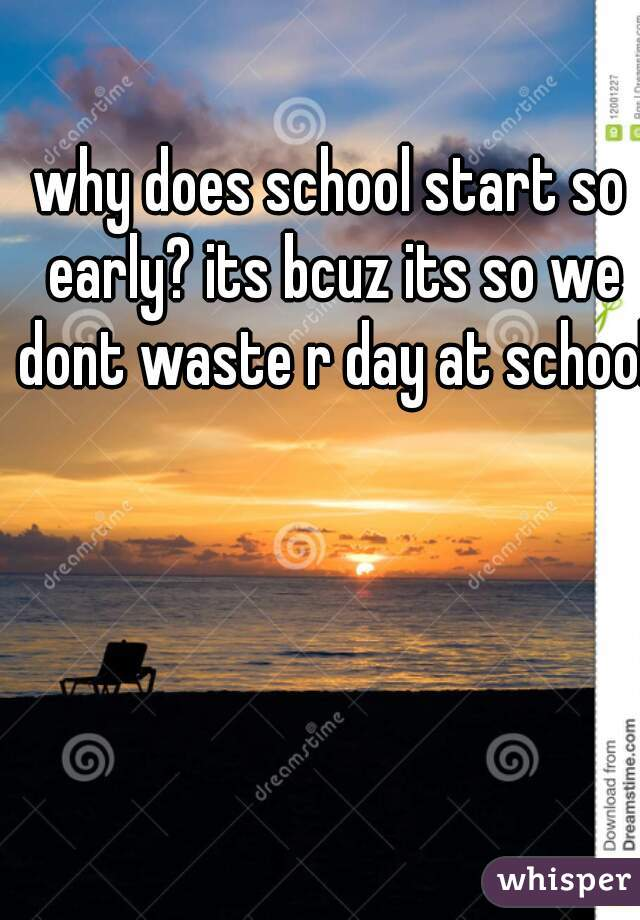 why does school start so early? its bcuz its so we dont waste r day at school