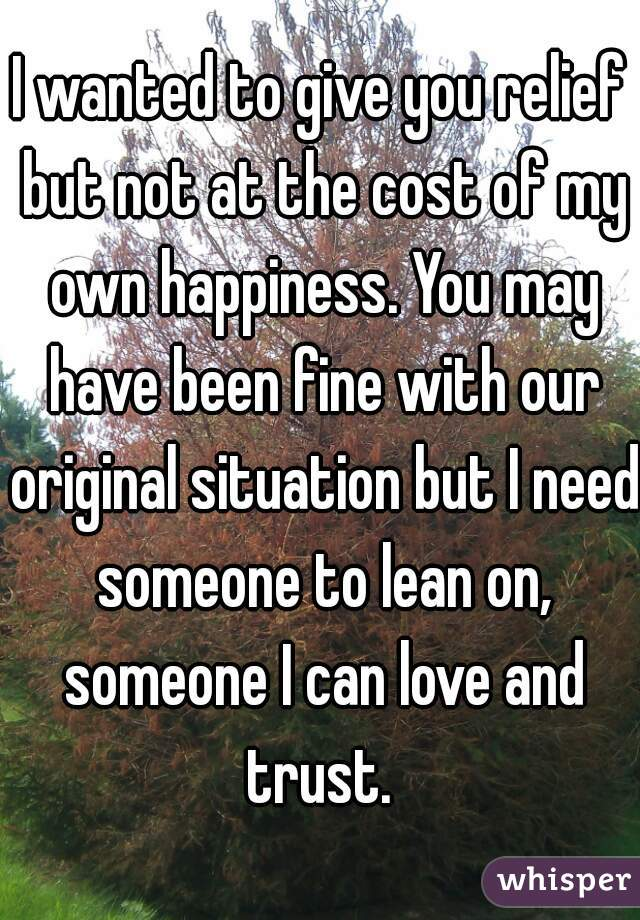 I wanted to give you relief but not at the cost of my own happiness. You may have been fine with our original situation but I need someone to lean on, someone I can love and trust.