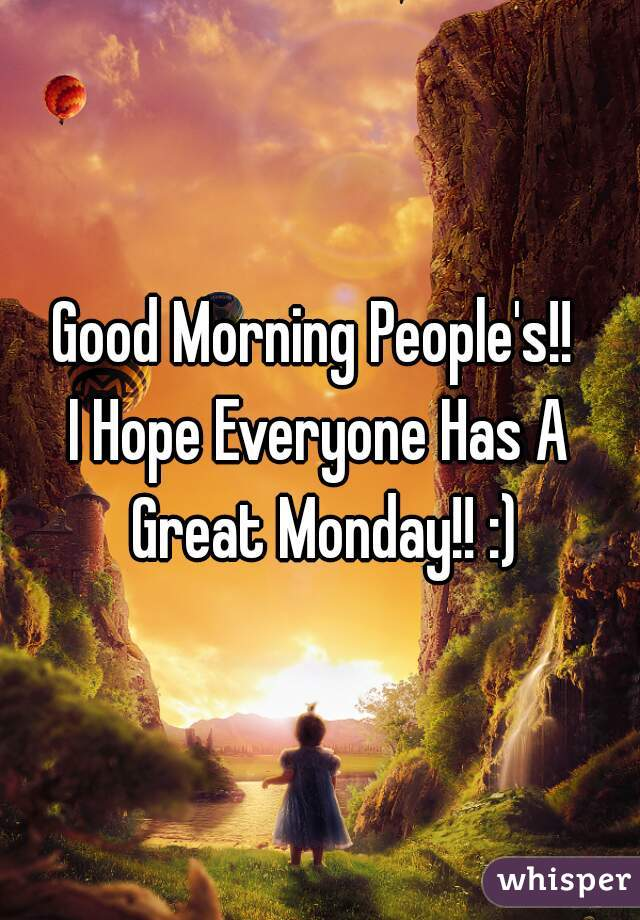 Good Morning People's!!  I Hope Everyone Has A Great Monday!! :)