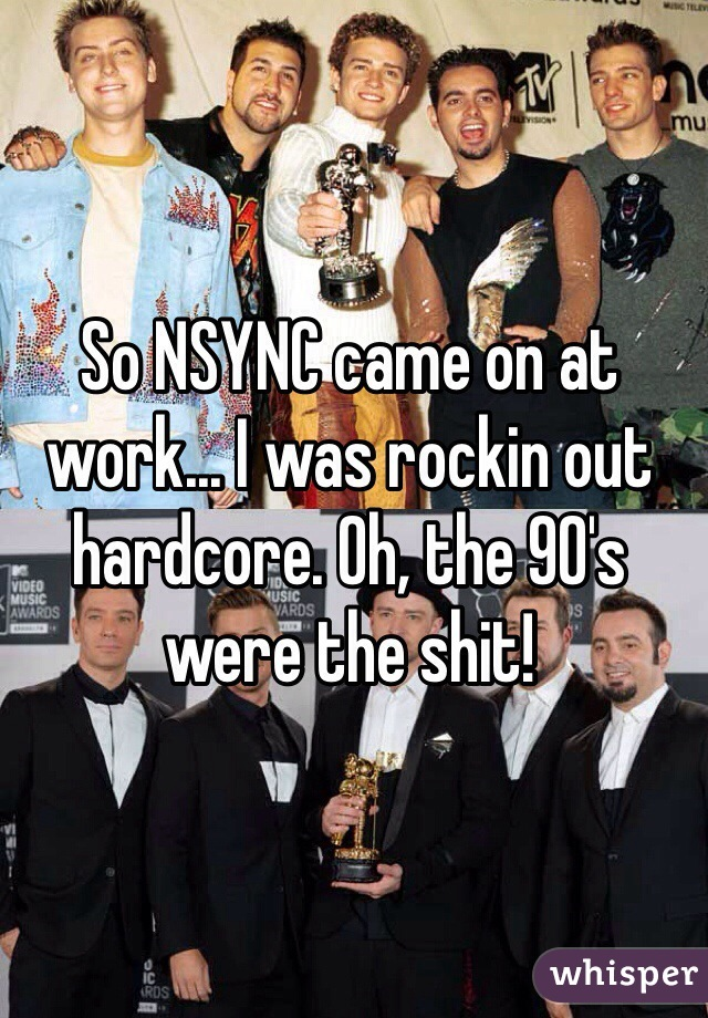 So NSYNC came on at work... I was rockin out hardcore. Oh, the 90's were the shit!