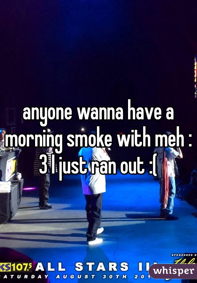 anyone wanna have a morning smoke with meh :3 I just ran out :(