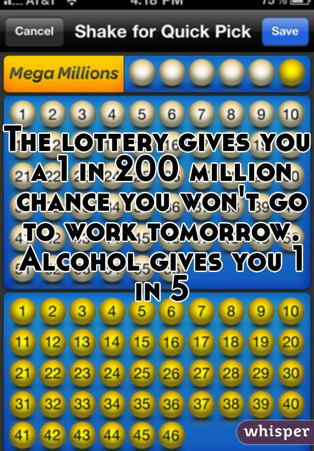 The lottery gives you a 1 in 200 million chance you won't go to work tomorrow. Alcohol gives you 1 in 5