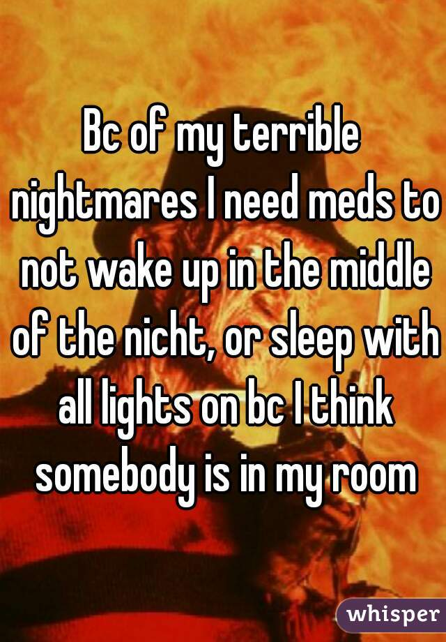 Bc of my terrible nightmares I need meds to not wake up in the middle of the nicht, or sleep with all lights on bc I think somebody is in my room