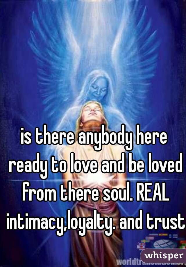 is there anybody here ready to love and be loved from there soul. REAL intimacy,loyalty. and trust