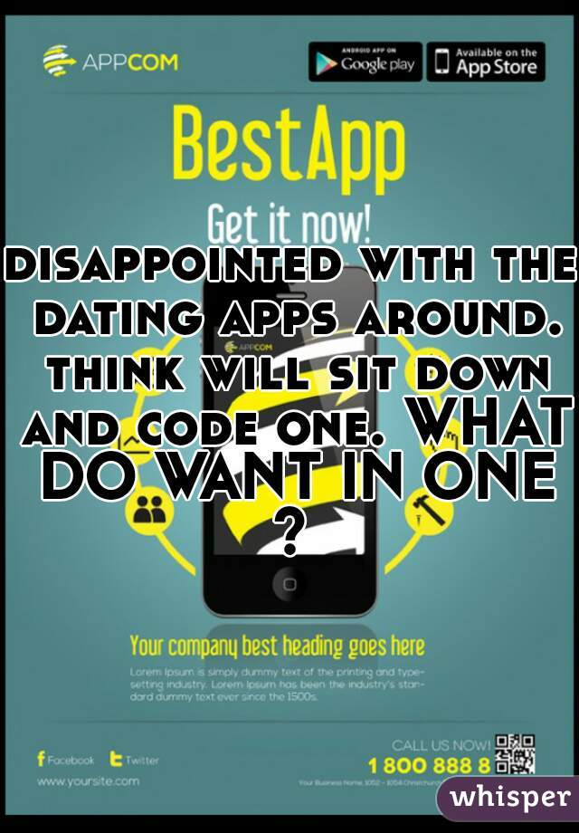 disappointed with the dating apps around. think will sit down and code one. WHAT DO WANT IN ONE?