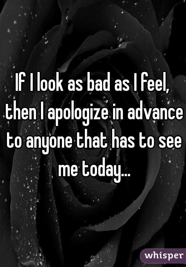 If I look as bad as I feel, then I apologize in advance to anyone that has to see me today...