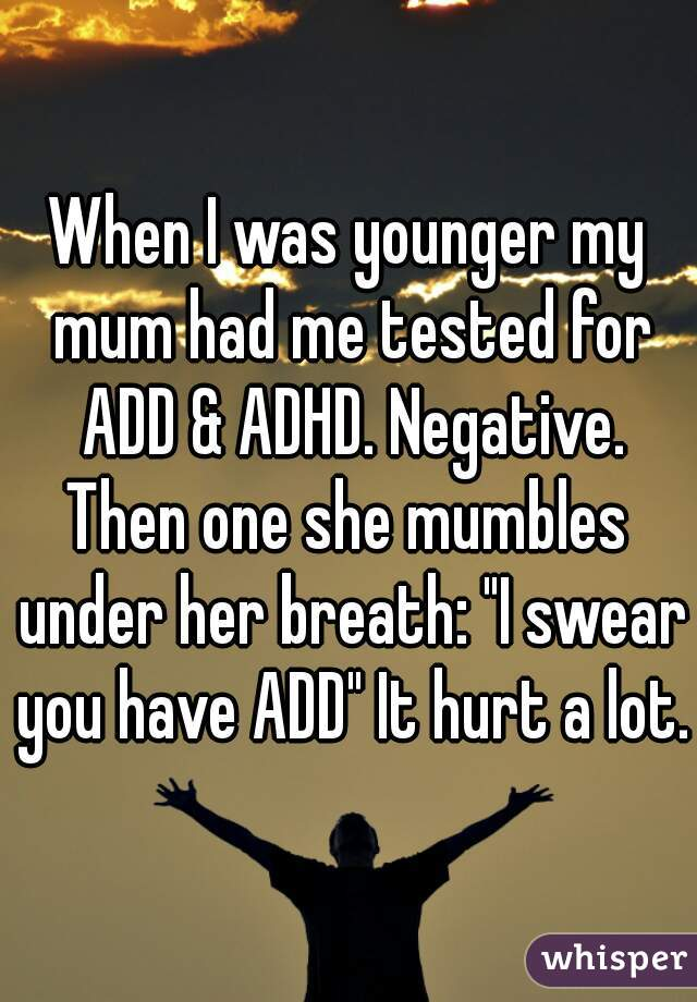 "When I was younger my mum had me tested for ADD & ADHD. Negative. Then one she mumbles under her breath: ""I swear you have ADD"" It hurt a lot."