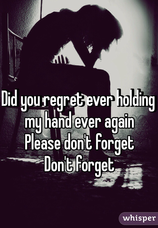 Did you regret ever holding my hand ever again Please don't forget  Don't forget