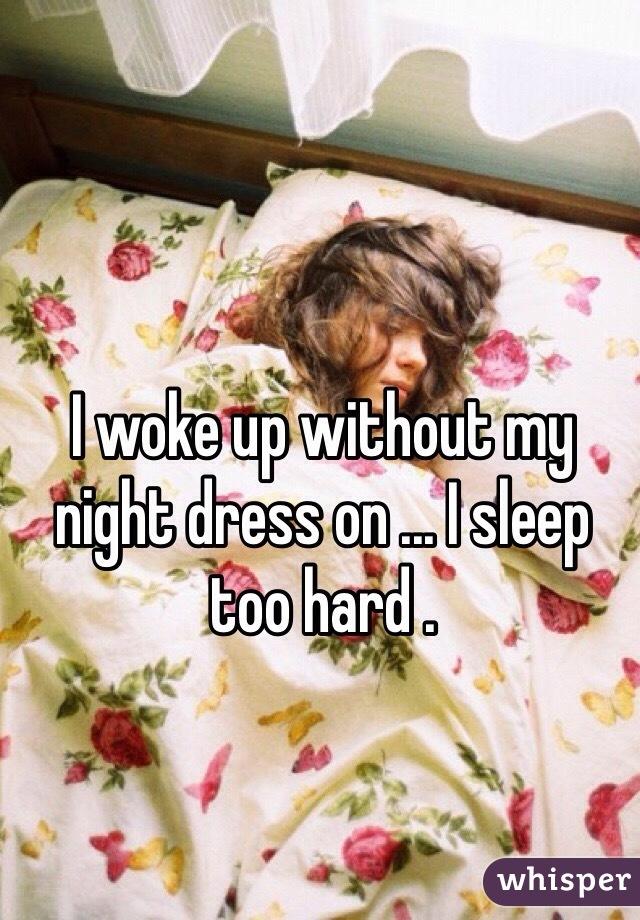 I woke up without my night dress on ... I sleep too hard .