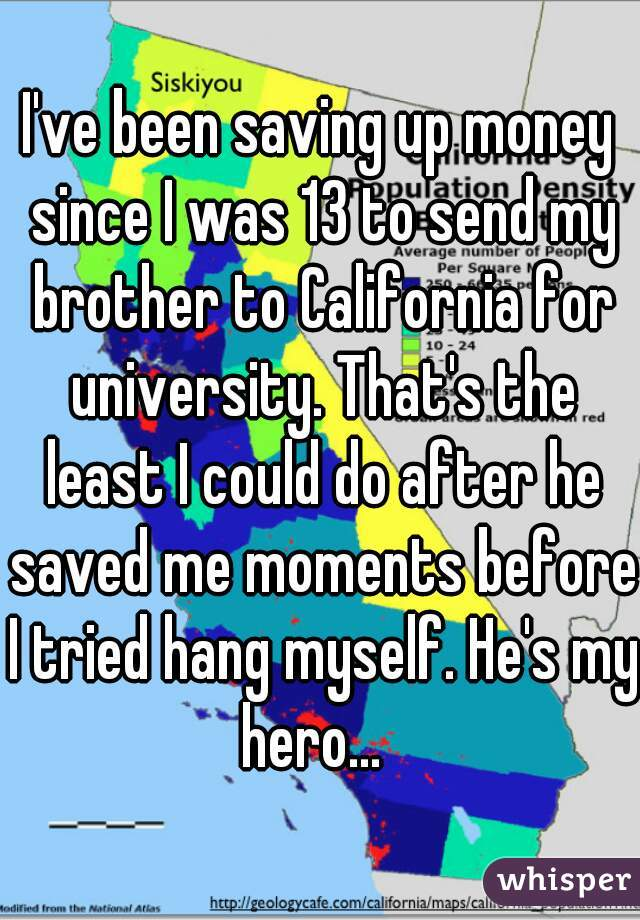 I've been saving up money since I was 13 to send my brother to California for university. That's the least I could do after he saved me moments before I tried hang myself. He's my hero...