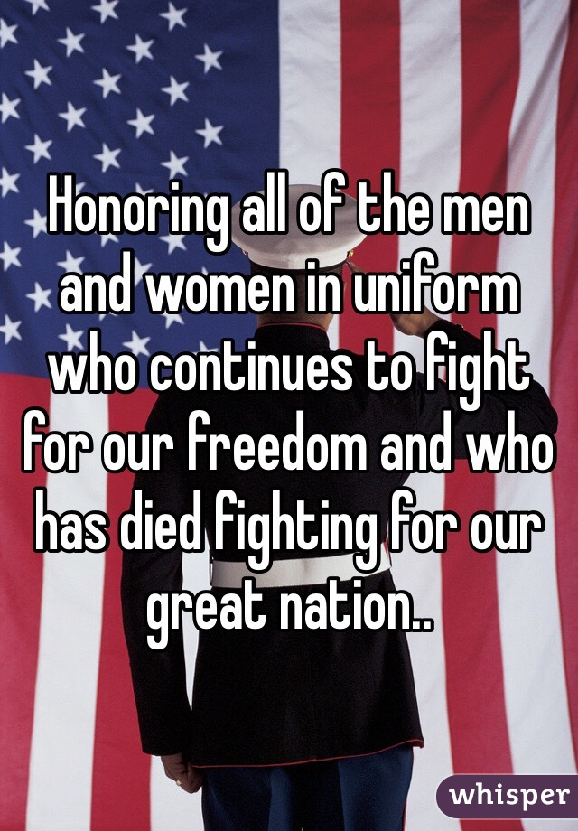 Honoring all of the men and women in uniform who continues to fight for our freedom and who has died fighting for our great nation..