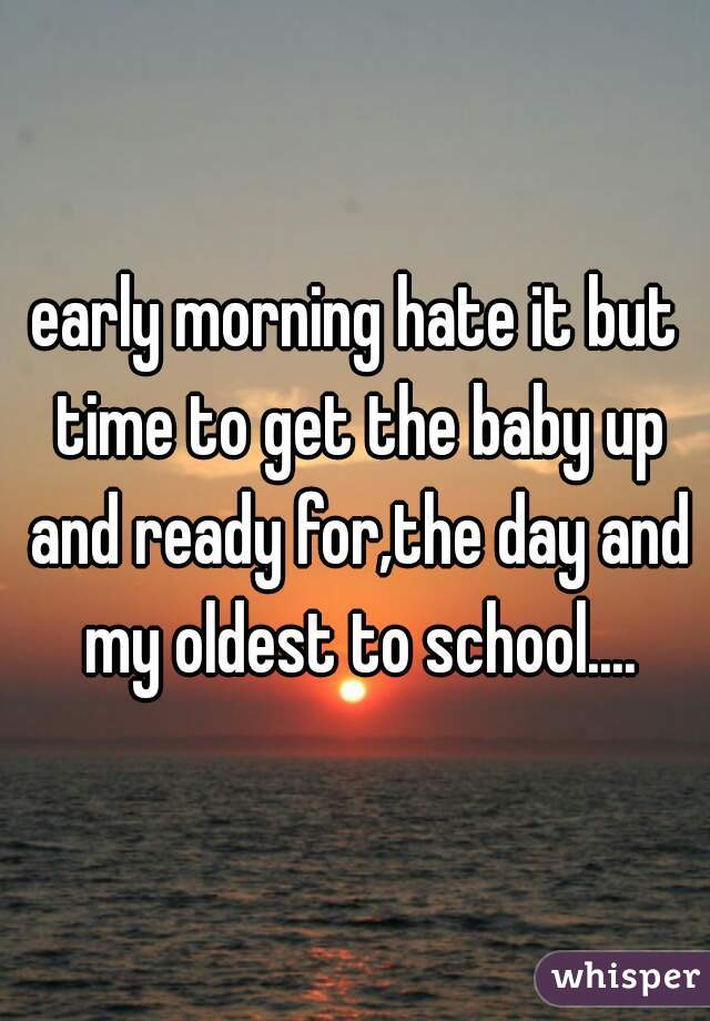 early morning hate it but time to get the baby up and ready for,the day and my oldest to school....