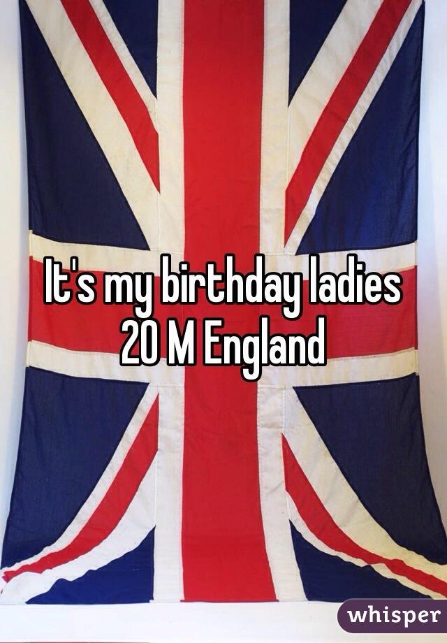 It's my birthday ladies 20 M England