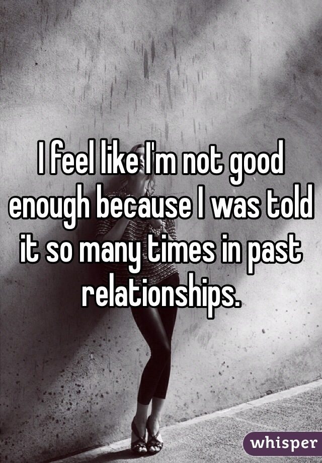 I feel like I'm not good enough because I was told it so many times in past relationships.